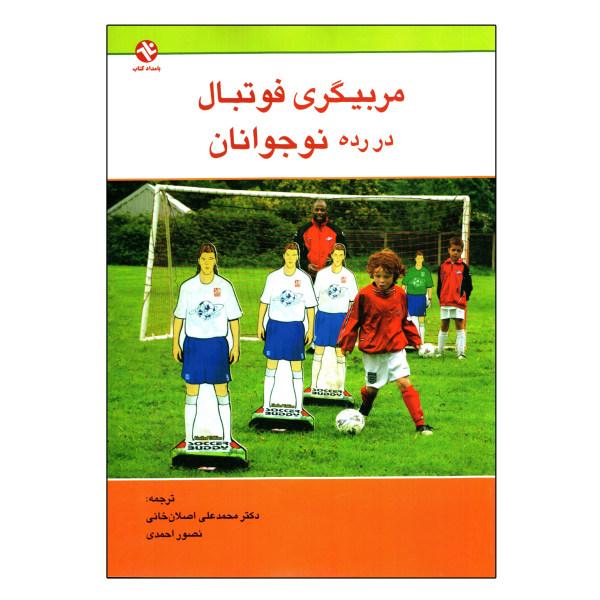 کتاب مربیگری فوتبال در رده نوجوانان اثر آموزش ورزشی ایالات متحده انتشارات بامداد کتاب